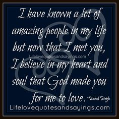 I have known a lot of amazing people in my life but now that I met you, I believe in my heart and soul that God made you for me to love. ~Rahul Singh