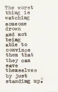 Powerful words | the worst thing is watching someone drown and not being able to convince them that they can save themselves by just standing up. | www.republicofyou.com.au
