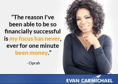 """The reason I've been able to be so financially successful is my focus has never, ever for one minute been money."" - Oprah Winfrey - More Oprah Winfrey at http://www.evancarmichael.com/Famous-Entrepreneurs/514/summary.php"