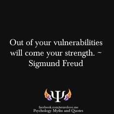 """Out of your vulnerabilities will come your strength."" Sigmund Freud"