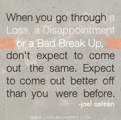 When you go through a loss, a disappointment or a bad break up, don't expect to come out the same. Expect to come out better off than you were before. -Joel Osteen