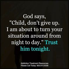 "God says ""Child, don't give up. I am about to turn your situation around from night to day."" Trust him tonight. 10.15.17Sn 10:03p"