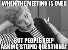 I love Lucy and I hate stupid questions! Don't miss all of our funny meeting m.,Funny, Funny Categories Fuunyy I love Lucy and I hate stupid questions! Don't miss all of our funny meeting memes - share with your coworkers I Love Lucy, Humor Retro, Meeting Memes, Work Meeting Meme, Funny Memes About Work, Funny Work Quotes, Jokes About Work, Memes About Life, Funny Images With Quotes