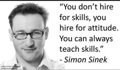 You don't hire for skills, you hire for attitude. You can always teach skills…