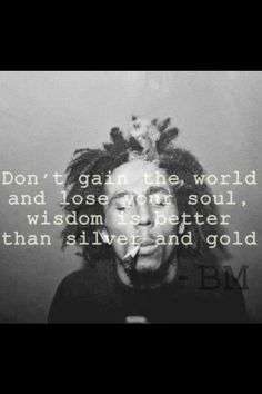 Bob Marley. Don't gain the world and lose your soul,...