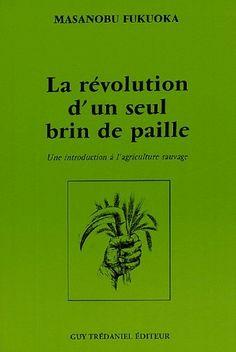 La révolution d'un seul brin de paille Une introduction à l'agriculture sauvage - Fukuoka Masanobu - Editeur Guy Tredaniel - Livres
