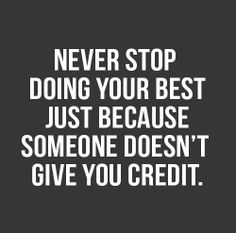 never stop doing your best just because someone doesn´t give you credit