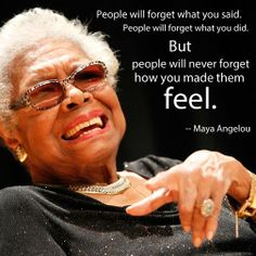 """""""people will never forget how you made them feel."""" Maya Angelou"""