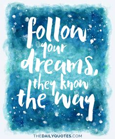 Follow your dreams, they know the way. thedailyquotes.com