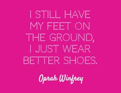 I still have my feet on the ground, I just wear better shoes. / Oprah Winfrey