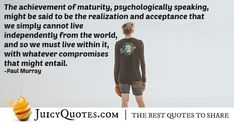 """""""The achievement of maturity, psychologically speaking, might be said to be the realization and acceptance that we simply cannot live independently from the world, and so we must live within it, with whatever compromises that might entail. Compromise Quotes, Maturity, Acceptance, Picture Quotes, Best Quotes, Sayings, Live, Memes, Best Quotes Ever"""