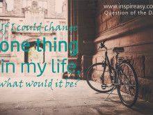 If I Could Change One Thing in My Life What Would it Be?