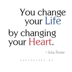 You change your Life....by changing your heart!
