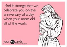 :) I find it strange we celebrate you on the anniversary of a day when your mom did all of the work