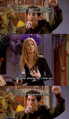 "Ross: ...I'm gonna go out on a limb and say ""No divorces in '99"" Rachel: But your divorce isn't final yet. Ross: Just one divorce in '99! Friends TV show quotes"