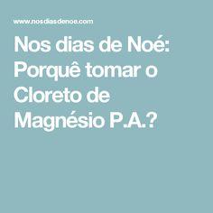 Nos dias de Noé: Porquê tomar o Cloreto de Magnésio P.A.?
