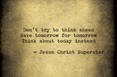 Jesus Christ Superstar: save tomorrow for tomorrow.