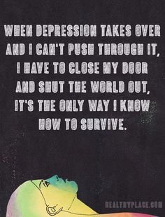 Quote on bipolar: When depression takes over and I can't push through it, I have to close my door and shut the world out, It's the only way I know how to survive.   www.HealthyPlace.com