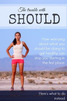 The Trouble With Should: Too often, we tell ourselves what we *should* be doing when it comes to health and fitness. It sets you up for failure - forget about what you think you should be doing when it comes to exercise or eating and instead do what you can.