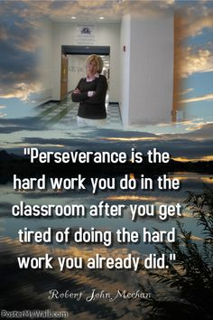 """""""Perseverance is the hard work you do in the classroom after you get tired of doing the hard work you already did."""" Robert John Meehan"""