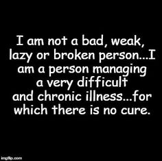 am not a bad, weak, lazy or broken person.I am a person managing a very difficult and chronic illness. Chronic Migraines, Endometriosis, Chronic Illness Quotes, Complex Regional Pain Syndrome, Interstitial Cystitis, Psoriatic Arthritis, Rheumatoid Arthritis Quotes, Crps, Chronic Fatigue Syndrome