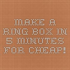 Make a ring box in 5 minutes for cheap!
