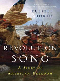 """Revolution Song by Russell Shorto. """"From the author of the acclaimed history The Island at the Center of the World, an intimate new epic of the American Revolution that reinforces its meaning for today."""""""