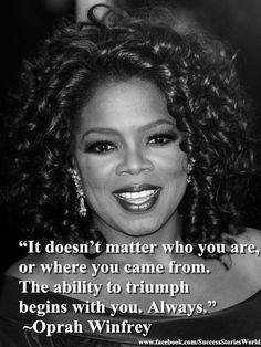"""It doesn't matter who you are, or where you came from. The ability to triumph begins with you. Always."" ~Oprah Winfrey"