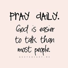 PRAY DAILY. GOD is easier to talk to than most people.