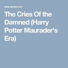 The Cries Of the Damned (Harry Potter Maurader's Era)
