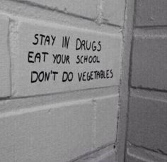 Stay in drugs.  Eat your school.  Don't do vegetables.