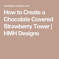 How to Create a Chocolate Covered Strawberry Tower | HMH Designs