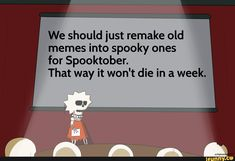 We should just remake old memes into spooky ones for Spooktober. That way it won't die in a week. Spooktober Memes, List Of Memes, Old Memes, Funny Video Memes, You Funny, Hilarious, Maladaptive Daydreaming, Spooky Memes, Skeletons