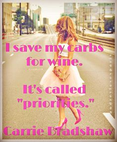 """I save my carbs for wine. It's called ""priorities."" -Carrie Bradshaw"
