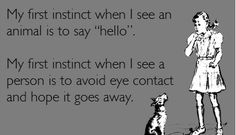 """Dog/Cat: """"Why, hello there! Aren't you just precious?!""""  Person: (thinking) 'Umm... do you not realize you're in my personal space?'"""