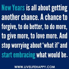"""""""New Years is all about: getting another chance. A chance to forgive, to do better, to do more, to give more, to love more. And stop worrying about 'what if' and start embracing what would be..."""" 