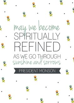 May we become spiritually refined as we go through sunshine and sorrows.  Thomas S. Monson