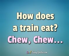 How does a train eat? Chew, Chew... #coolfunnyquotes