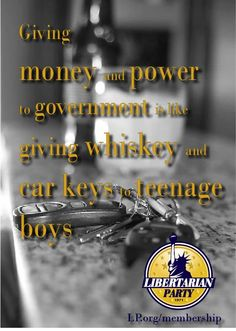 Giving money and power to government is like giving whiskey and car keys to teenage boys.  Libertarian Party http://www.LP.org/membership #LPNational