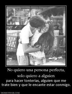 No quiero una persona perfecta, solo quiero a alguien  para hacer tonterías, alguien que me trate bien y que le encante estar conmigo.
