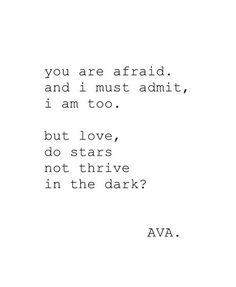 ☆You are afraid. And I must admit, I am too. But love, do stars not thrive in the dark?☆ - AVA.