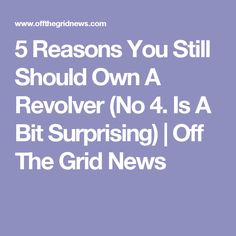 5 Reasons You Still Should Own A Revolver (No 4. Is A Bit Surprising)  | Off The Grid News