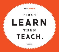 """""""First learn then teach."""" —Talmud #quotes    We teach what we most need to learn."""
