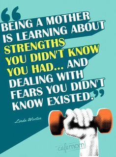 Being a mother is learning about strengths you didn't know you had... and dealing with fears you didn't know existed.