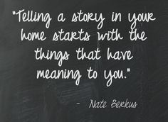 """""""Telling a story in your home starts with the things that have meaning to you."""" ~ Nate Berkus"""