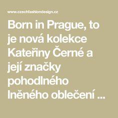 Born in Prague, to je nová kolekce Kateřiny Černé a její značky pohodlného lněného oblečení K.BANA. Samotný název kolekce odkazuje na místo, kde veškeré oblečení od nápadů, přes skici až po samotnou realizaci vzniká - v Praze, konkrétně v multifunkčním prostoru poblíž stanice I. P. Pavlova.
