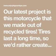 Our latest project is this motorcycle that we made out of recycled tires! Tires last a long time, so we'd rather create new things out of them instead of
