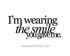 I'm wearing the smile you gave me