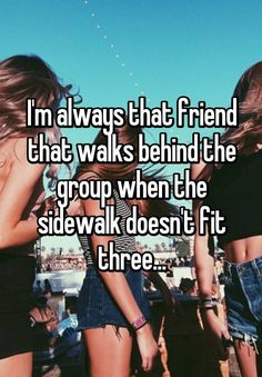 I'm always that friend that walks behind the group when the sidewalk doesn't fit three...