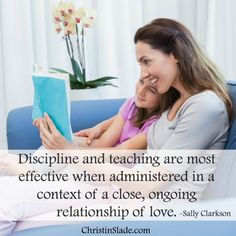 Discipline and teaching are most effective when administered in a context of a close, ongoing relationship of love. -Sally Clarkson